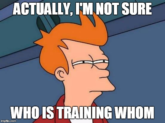Futurama Fry Meme | ACTUALLY, I'M NOT SURE WHO IS TRAINING WHOM | image tagged in memes,futurama fry | made w/ Imgflip meme maker