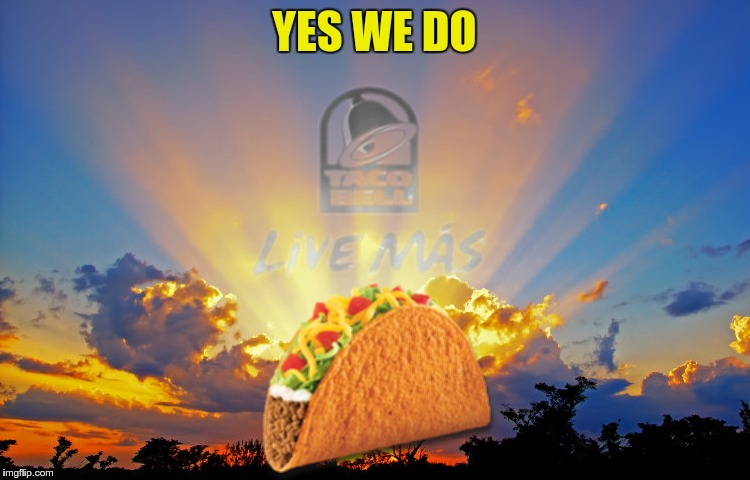 Divine Tacos | YES WE DO | image tagged in divine tacos | made w/ Imgflip meme maker