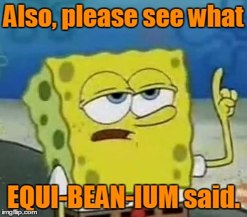 Also, please see what EQUI-BEAN-IUM said. | made w/ Imgflip meme maker