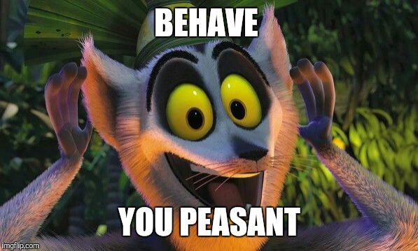 King Julian Move it | BEHAVE YOU PEASANT | image tagged in king julian move it | made w/ Imgflip meme maker