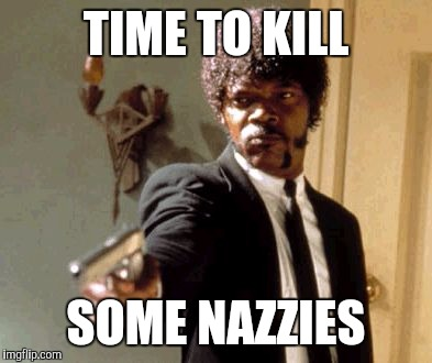 Say That Again I Dare You Meme | TIME TO KILL SOME NAZZIES | image tagged in memes,say that again i dare you | made w/ Imgflip meme maker