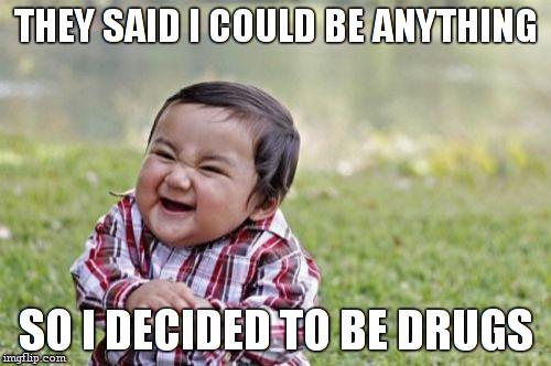 Evil Toddler Meme | THEY SAID I COULD BE ANYTHING SO I DECIDED TO BE DRUGS | image tagged in memes,evil toddler | made w/ Imgflip meme maker