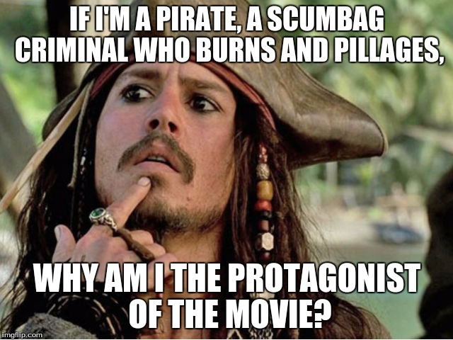Philososparrow |  IF I'M A PIRATE, A SCUMBAG CRIMINAL WHO BURNS AND PILLAGES, WHY AM I THE PROTAGONIST OF THE MOVIE? | image tagged in jack sparrow | made w/ Imgflip meme maker