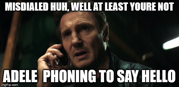 MISDIALED HUH, WELL AT LEAST YOURE NOT ADELE  PHONING TO SAY HELLO | made w/ Imgflip meme maker