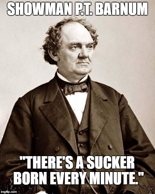 "SHOWMAN P.T. BARNUM ""THERE'S A SUCKER BORN EVERY MINUTE."" 