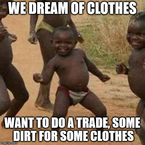Third World Success Kid Meme | WE DREAM OF CLOTHES WANT TO DO A TRADE, SOME DIRT FOR SOME CLOTHES | image tagged in memes,third world success kid | made w/ Imgflip meme maker