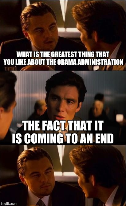 Inception Meme | WHAT IS THE GREATEST THING THAT YOU LIKE ABOUT THE OBAMA ADMINISTRATION THE FACT THAT IT IS COMING TO AN END | image tagged in memes,inception | made w/ Imgflip meme maker