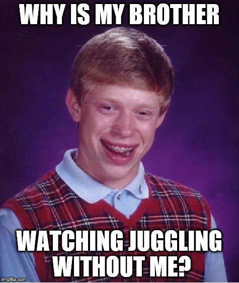 Bad Luck Brian Meme | WHY IS MY BROTHER WATCHING JUGGLING WITHOUT ME? | image tagged in memes,bad luck brian | made w/ Imgflip meme maker