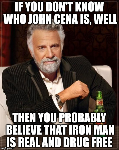 The Most Interesting Man In The World Meme | IF YOU DON'T KNOW WHO JOHN CENA IS, WELL THEN YOU PROBABLY BELIEVE THAT IRON MAN IS REAL AND DRUG FREE | image tagged in memes,the most interesting man in the world | made w/ Imgflip meme maker