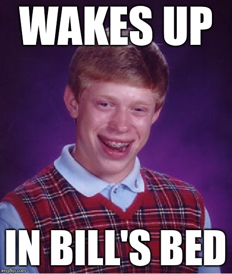 Bad Luck Brian Meme | WAKES UP IN BILL'S BED | image tagged in memes,bad luck brian | made w/ Imgflip meme maker