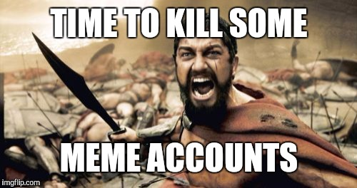 TIME TO KILL SOME MEME ACCOUNTS | image tagged in memes,sparta leonidas | made w/ Imgflip meme maker
