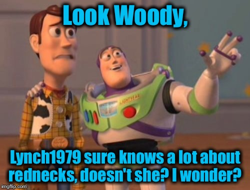 X, X Everywhere Meme | Look Woody, Lynch1979 sure knows a lot about rednecks, doesn't she? I wonder? | image tagged in memes,x,x everywhere,x x everywhere | made w/ Imgflip meme maker