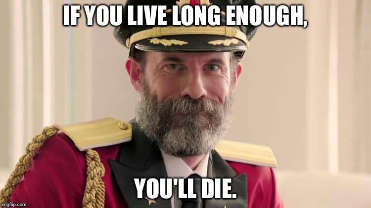 No duh! |  IF YOU LIVE LONG ENOUGH, YOU'LL DIE. | image tagged in meme,captain obvious,die | made w/ Imgflip meme maker
