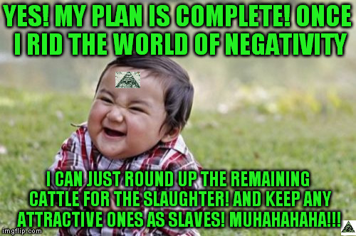 Evil Toddler Meme | YES! MY PLAN IS COMPLETE! ONCE I RID THE WORLD OF NEGATIVITY I CAN JUST ROUND UP THE REMAINING CATTLE FOR THE SLAUGHTER! AND KEEP ANY ATTRAC | image tagged in memes,evil toddler | made w/ Imgflip meme maker
