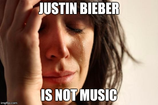 First World Problems Meme | JUSTIN BIEBER IS NOT MUSIC | image tagged in memes,first world problems | made w/ Imgflip meme maker