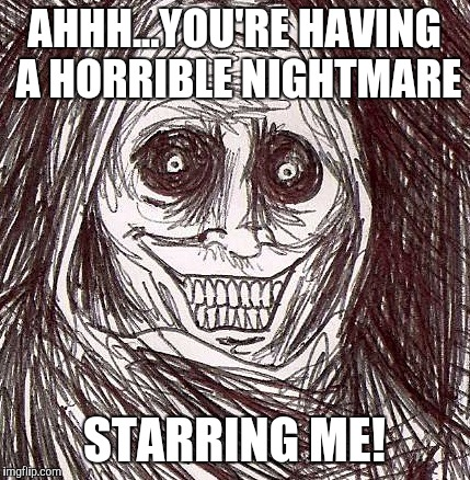Unwanted House Guest |  AHHH...YOU'RE HAVING A HORRIBLE NIGHTMARE; STARRING ME! | image tagged in memes,unwanted house guest | made w/ Imgflip meme maker