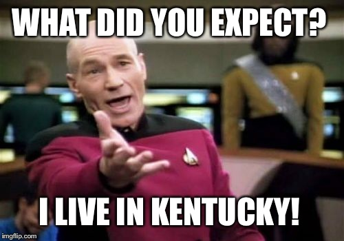 Picard Wtf Meme | WHAT DID YOU EXPECT? I LIVE IN KENTUCKY! | image tagged in memes,picard wtf | made w/ Imgflip meme maker