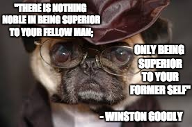 "Dapper Winston |  ""THERE IS NOTHING NOBLE IN BEING SUPERIOR TO YOUR FELLOW MAN;; ONLY BEING SUPERIOR TO YOUR FORMER SELF""; - WINSTON GOODLY 