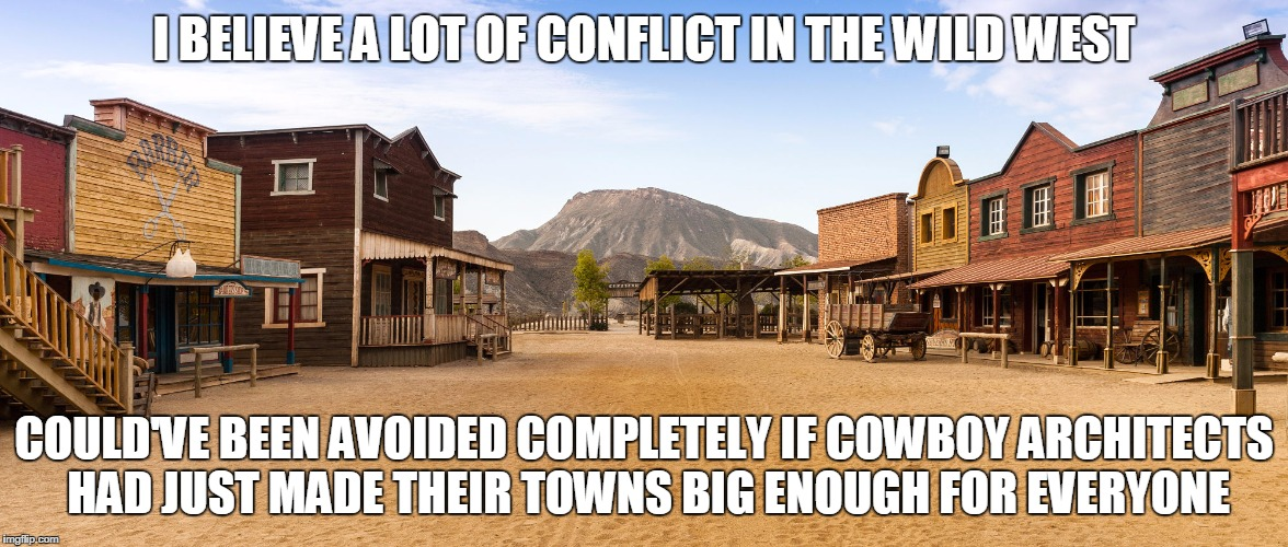 Old West Town | I BELIEVE A LOT OF CONFLICT IN THE WILD WEST COULD'VE BEEN AVOIDED COMPLETELY IF COWBOY ARCHITECTS HAD JUST MADE THEIR TOWNS BIG ENOUGH FOR  | image tagged in old west town | made w/ Imgflip meme maker