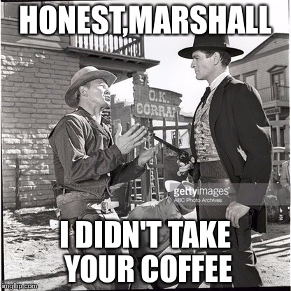 Wyatt Earp | HONEST,MARSHALL I DIDN'T TAKE YOUR COFFEE | image tagged in wyatt earp | made w/ Imgflip meme maker