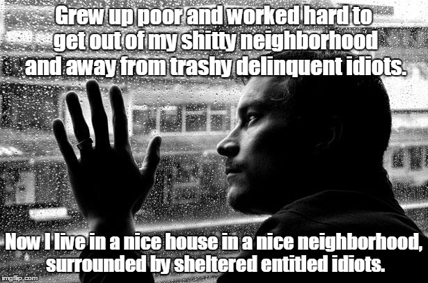 Over Educated Problems | Grew up poor and worked hard to get out of my shitty neighborhood and away from trashy delinquent idiots. Now I live in a nice house in a ni | image tagged in memes,over educated problems | made w/ Imgflip meme maker