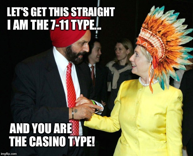 Know your Indians...inspired by Lisa Lampanelli | LET'S GET THIS STRAIGHT THE CASINO TYPE! I AM THE 7-11 TYPE... AND YOU ARE | image tagged in hillary,indians,memes,not racist,funny | made w/ Imgflip meme maker