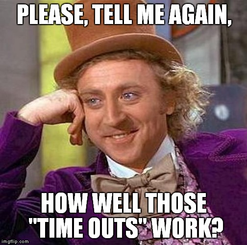 "Creepy Condescending Wonka Meme | PLEASE, TELL ME AGAIN, HOW WELL THOSE ""TIME OUTS"" WORK? 