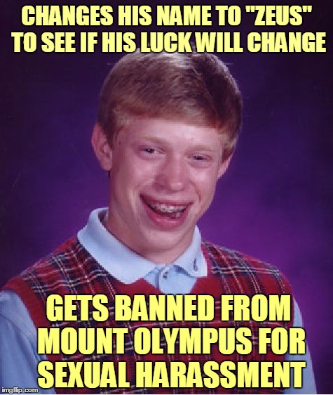 "Mortals just don't understand | CHANGES HIS NAME TO ""ZEUS"" TO SEE IF HIS LUCK WILL CHANGE GETS BANNED FROM MOUNT OLYMPUS FOR SEXUAL HARASSMENT 