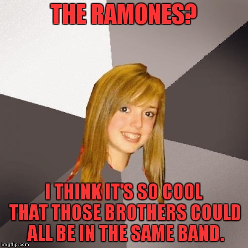 We're a happy family... |  THE RAMONES? I THINK IT'S SO COOL THAT THOSE BROTHERS COULD ALL BE IN THE SAME BAND. | image tagged in memes,musically oblivious 8th grader,ramones | made w/ Imgflip meme maker