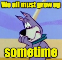 Ruh Ro | We all must grow up sometime | image tagged in ruh ro | made w/ Imgflip meme maker