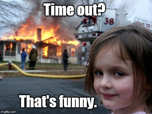 Disaster Girl Meme | Time out? That's funny. | image tagged in memes,disaster girl | made w/ Imgflip meme maker