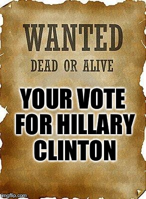 She definitely doesn't discriminate against dead voters. | YOUR VOTE FOR HILLARY CLINTON | image tagged in wanted dead or alive | made w/ Imgflip meme maker
