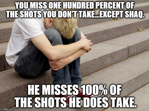 A Life Fact Cleverly Addressed With Basketball | YOU MISS ONE HUNDRED PERCENT OF THE SHOTS YOU DON'T TAKE...EXCEPT SHAQ. HE MISSES 100% OF THE SHOTS HE DOES TAKE. | image tagged in life,lesson,fact,basketball,shaq,ambition | made w/ Imgflip meme maker