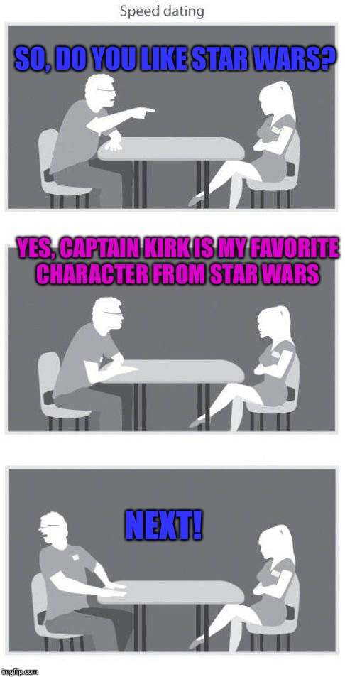 Speed dating | SO, DO YOU LIKE STAR WARS? NEXT! YES, CAPTAIN KIRK IS MY FAVORITE CHARACTER FROM STAR WARS | image tagged in speed dating | made w/ Imgflip meme maker
