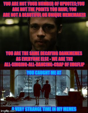The All-singing-all-dancing-crap of IMGFLIP... | YOU ARE NOT YOUR NUMBER OF UPVOTES;YOU ARE NOT THE POINTS YOU HAVE; YOU ARE NOT A BEAUTIFUL OR UNIQUE MEMEMAKER A VERY STRANGE TIME IN MY ME | image tagged in equi-bean-ium,memes,dank memes,fight club,strange,tyler durden | made w/ Imgflip meme maker