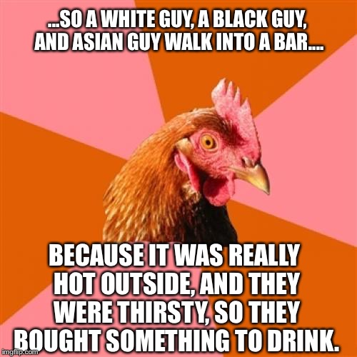 My First Anti-Joke... What Do Ya Think? | ...SO A WHITE GUY, A BLACK GUY, AND ASIAN GUY WALK INTO A BAR.... BECAUSE IT WAS REALLY HOT OUTSIDE, AND THEY WERE THIRSTY, SO THEY BOUGHT S | image tagged in anti-joke chicken,memes | made w/ Imgflip meme maker