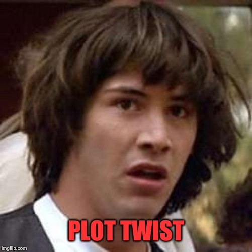 Conspiracy Keanu Meme | PLOT TWIST | image tagged in memes,conspiracy keanu | made w/ Imgflip meme maker