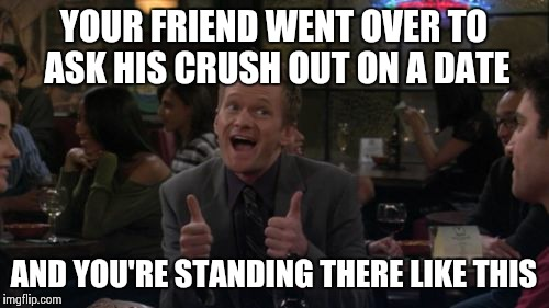 Barney Stinson Win | YOUR FRIEND WENT OVER TO ASK HIS CRUSH OUT ON A DATE AND YOU'RE STANDING THERE LIKE THIS | image tagged in memes,barney stinson win | made w/ Imgflip meme maker