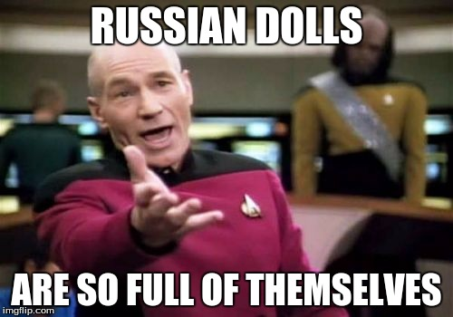 It's kind of ridiculous | RUSSIAN DOLLS ARE SO FULL OF THEMSELVES | image tagged in memes,picard wtf | made w/ Imgflip meme maker