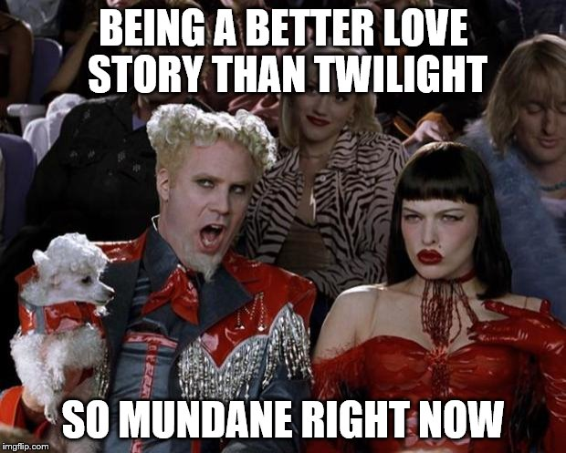 Mugatu So Hot Right Now Meme | BEING A BETTER LOVE STORY THAN TWILIGHT SO MUNDANE RIGHT NOW | image tagged in memes,mugatu so hot right now | made w/ Imgflip meme maker
