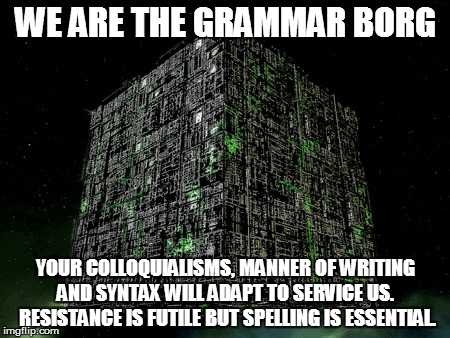 The Grammar Borg | WE ARE THE GRAMMAR BORG YOUR COLLOQUIALISMS, MANNER OF WRITING AND SYNTAX WILL ADAPT TO SERVICE US.  RESISTANCE IS FUTILE BUT SPELLING IS ES | image tagged in the grammar borg | made w/ Imgflip meme maker