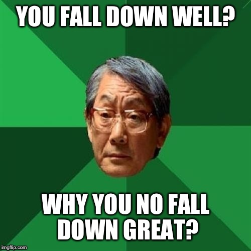 YOU FALL DOWN WELL? WHY YOU NO FALL DOWN GREAT? | made w/ Imgflip meme maker
