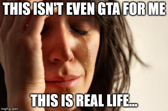 First World Problems Meme | THIS ISN'T EVEN GTA FOR ME THIS IS REAL LIFE... | image tagged in memes,first world problems | made w/ Imgflip meme maker