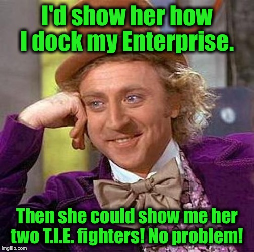 Creepy Condescending Wonka Meme | I'd show her how I dock my Enterprise. Then she could show me her two T.I.E. fighters! No problem! | image tagged in memes,creepy condescending wonka | made w/ Imgflip meme maker