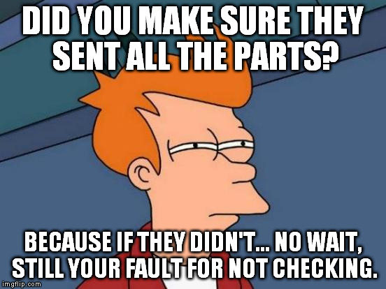 Futurama Fry Meme | DID YOU MAKE SURE THEY SENT ALL THE PARTS? BECAUSE IF THEY DIDN'T... NO WAIT, STILL YOUR FAULT FOR NOT CHECKING. | image tagged in memes,futurama fry | made w/ Imgflip meme maker