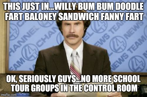 Ron Burgundy Meme | THIS JUST IN...WILLY BUM BUM DOODLE FART BALONEY SANDWICH FANNY FART OK, SERIOUSLY GUYS...NO MORE SCHOOL TOUR GROUPS IN THE CONTROL ROOM | image tagged in memes,ron burgundy | made w/ Imgflip meme maker