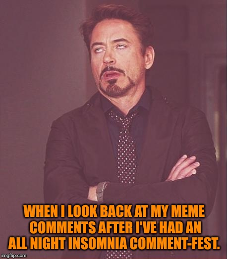 My apologies to anyone that my insomnia affects.  | WHEN I LOOK BACK AT MY MEME COMMENTS AFTER I'VE HAD AN ALL NIGHT INSOMNIA COMMENT-FEST. | image tagged in memes,face you make robert downey jr,lynch1979 | made w/ Imgflip meme maker