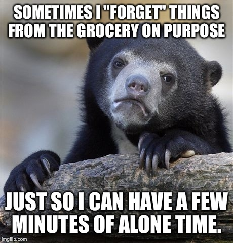 "Oh no! I forgot the milk, I'll have to run back out....sigh!! | SOMETIMES I ""FORGET"" THINGS FROM THE GROCERY ON PURPOSE JUST SO I CAN HAVE A FEW MINUTES OF ALONE TIME. 