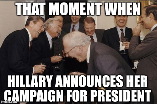 Laughing Men In Suits Meme |  THAT MOMENT WHEN; HILLARY ANNOUNCES HER CAMPAIGN FOR PRESIDENT | image tagged in memes,laughing men in suits | made w/ Imgflip meme maker