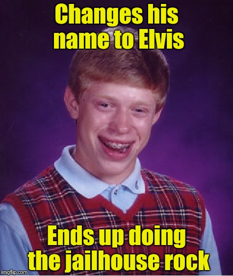 Bad Luck Brian Meme | Changes his name to Elvis Ends up doing the jailhouse rock | image tagged in memes,bad luck brian | made w/ Imgflip meme maker
